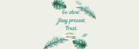 Go Slow. Stay present. Trust.