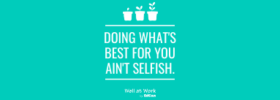 Doing What's Best for you ain't Selfish