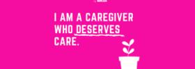 I am a Caregiver Who Deserves Care